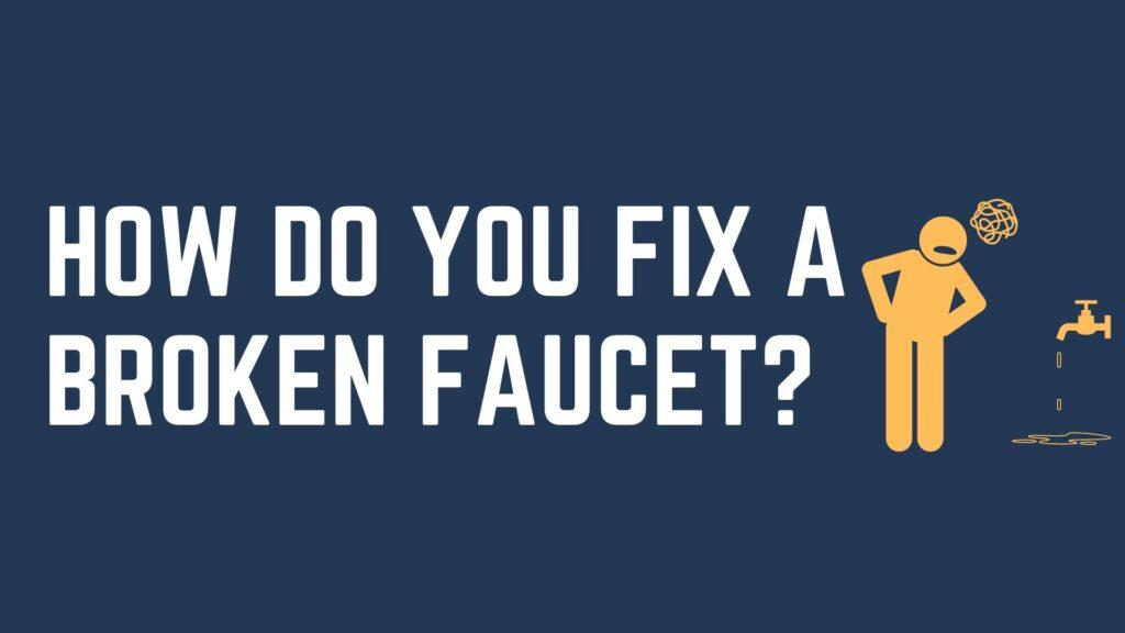 How Do You Fix A Broken Faucet